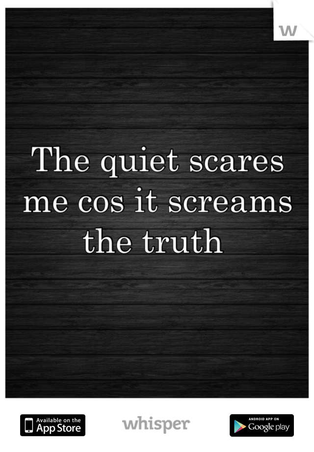 The quiet scares me cos it screams the truth