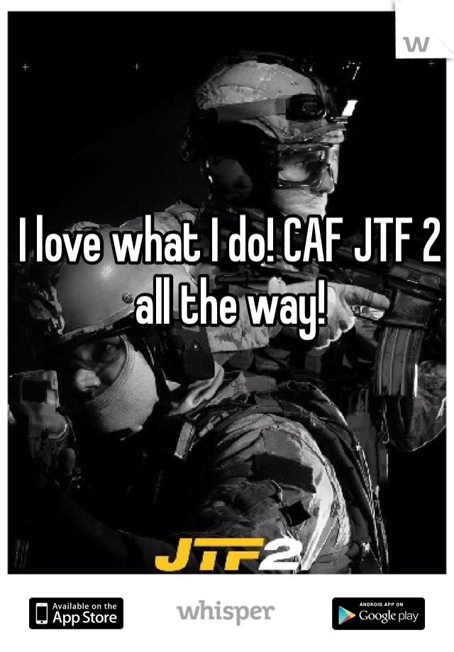 I love what I do! CAF JTF 2 all the way!