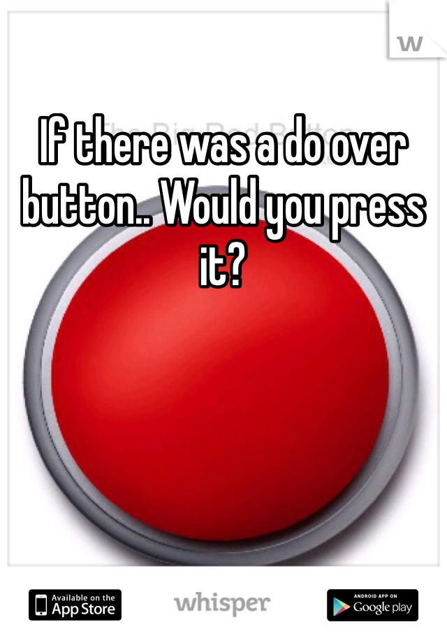If there was a do over button.. Would you press it?