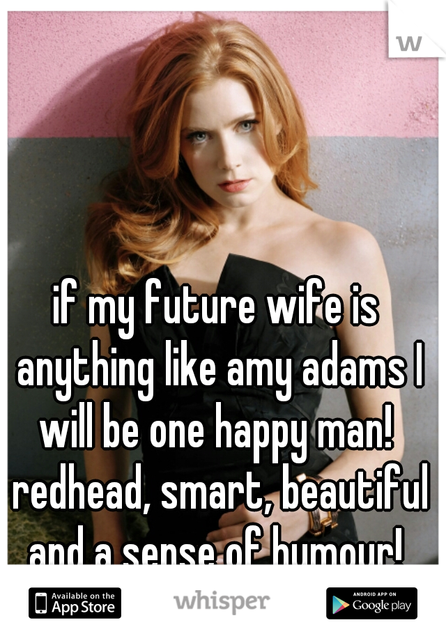 if my future wife is anything like amy adams I will be one happy man!  redhead, smart, beautiful and a sense of humour!