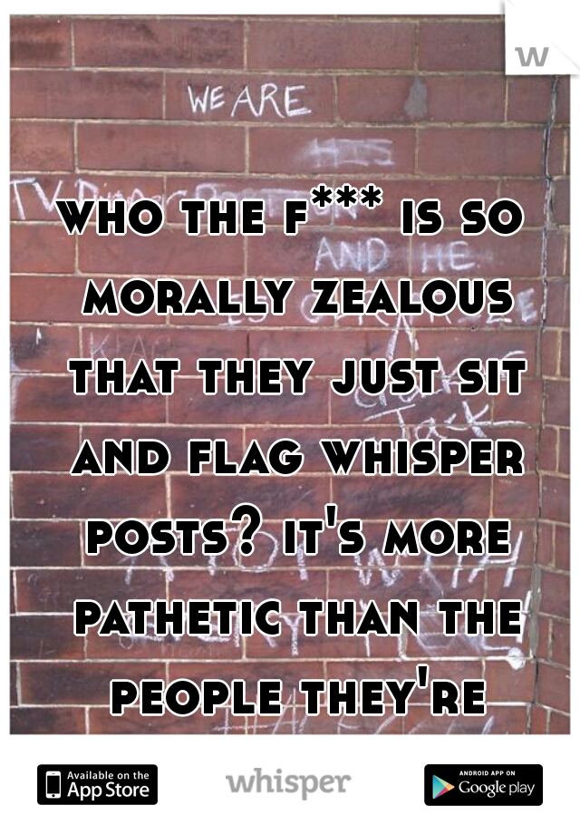 who the f*** is so morally zealous that they just sit and flag whisper posts? it's more pathetic than the people they're flagging