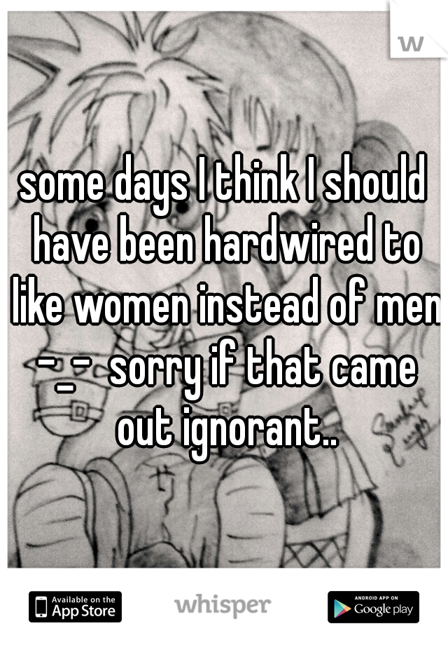 some days I think I should have been hardwired to like women instead of men -_-  sorry if that came out ignorant..