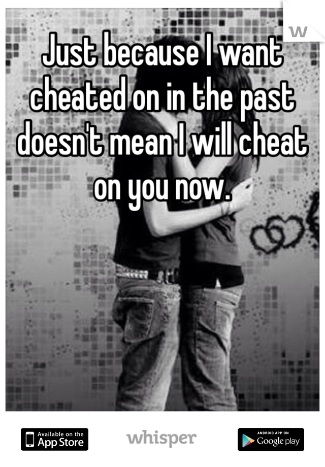 Just because I want cheated on in the past doesn't mean I will cheat on you now.