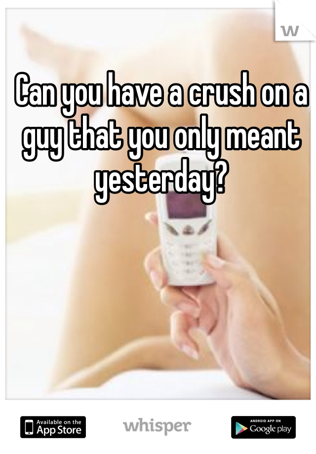 Can you have a crush on a guy that you only meant yesterday?