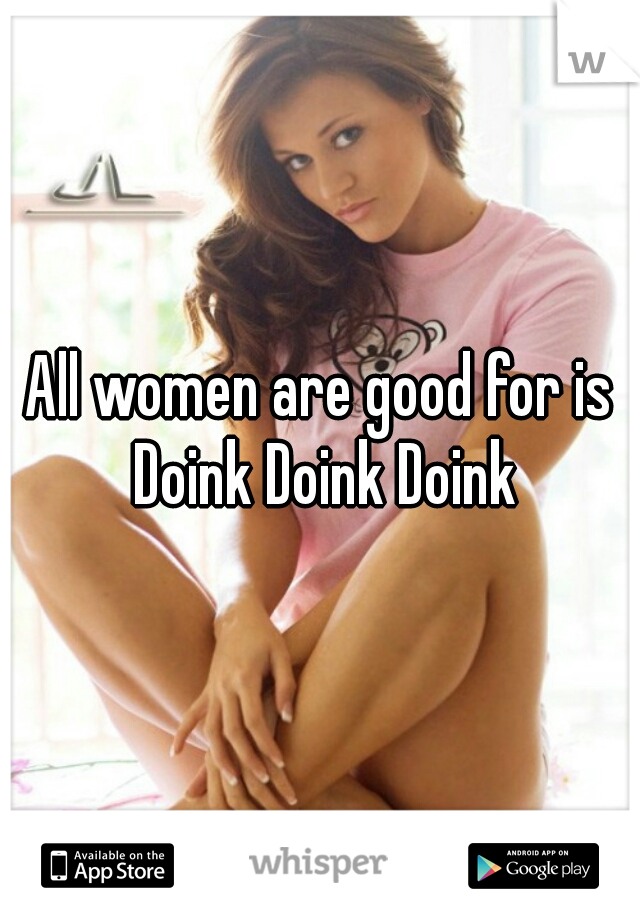 All women are good for is Doink Doink Doink