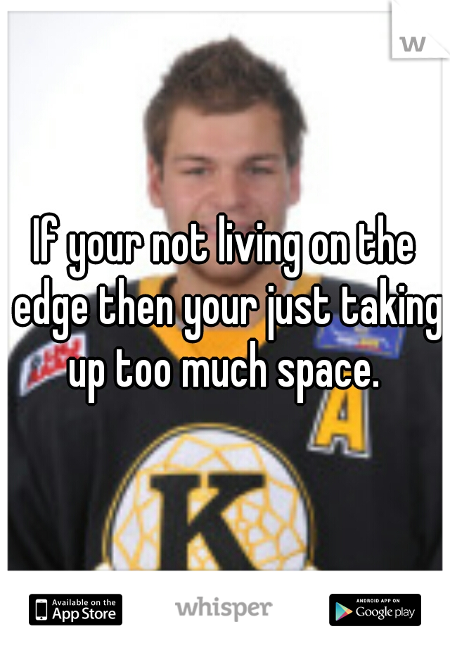 If your not living on the edge then your just taking up too much space.