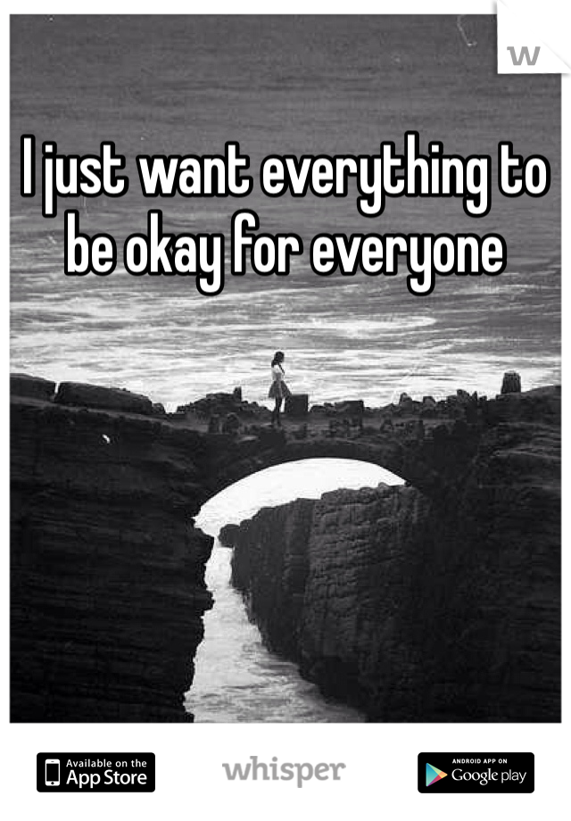 I just want everything to be okay for everyone