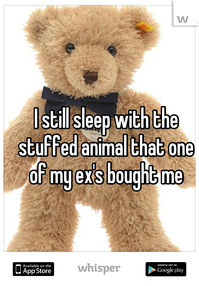 I still sleep with the stuffed animal that one of my ex's bought me