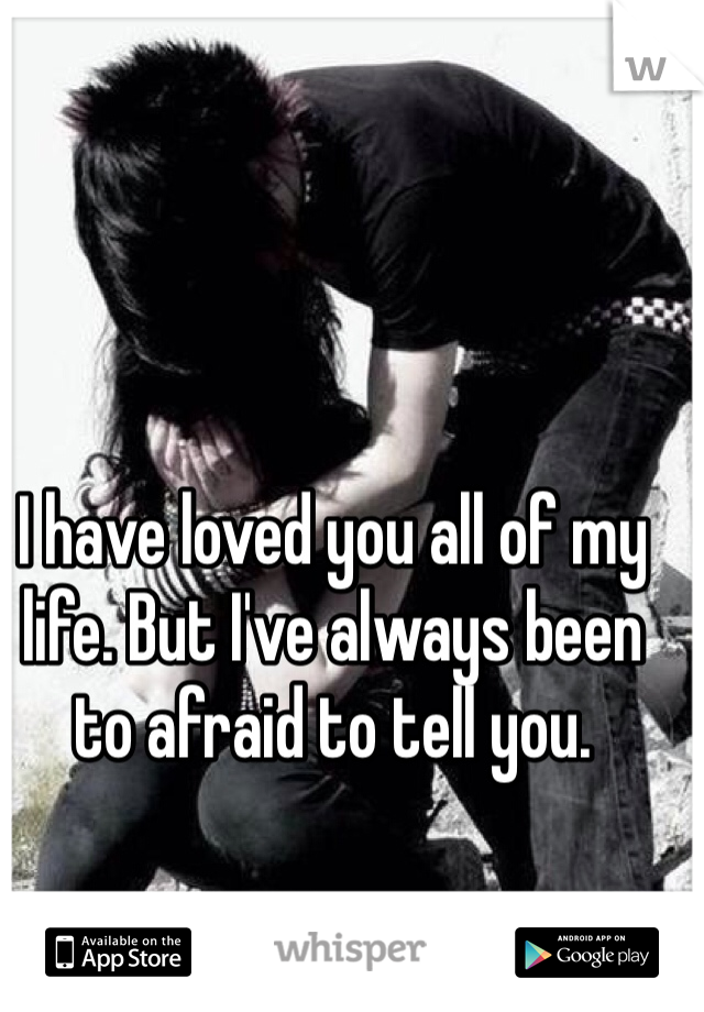 I have loved you all of my life. But I've always been to afraid to tell you.