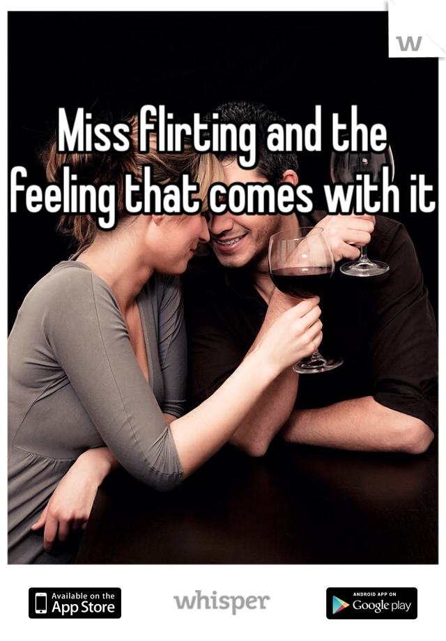 Miss flirting and the feeling that comes with it