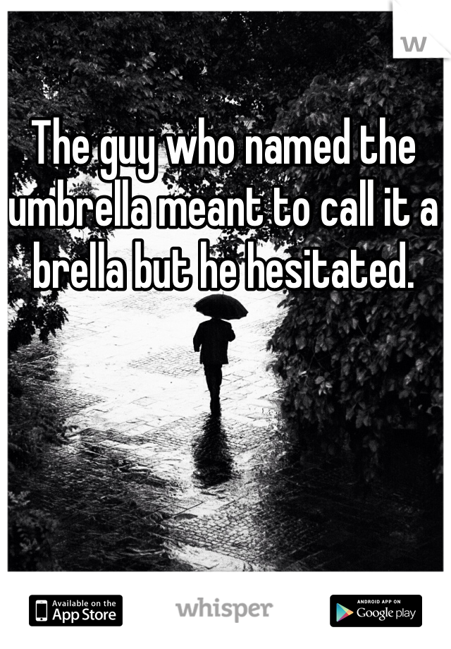 The guy who named the umbrella meant to call it a brella but he hesitated.