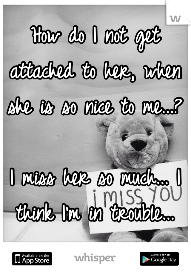 How do I not get attached to her, when she is so nice to me...?   I miss her so much... I think I'm in trouble...