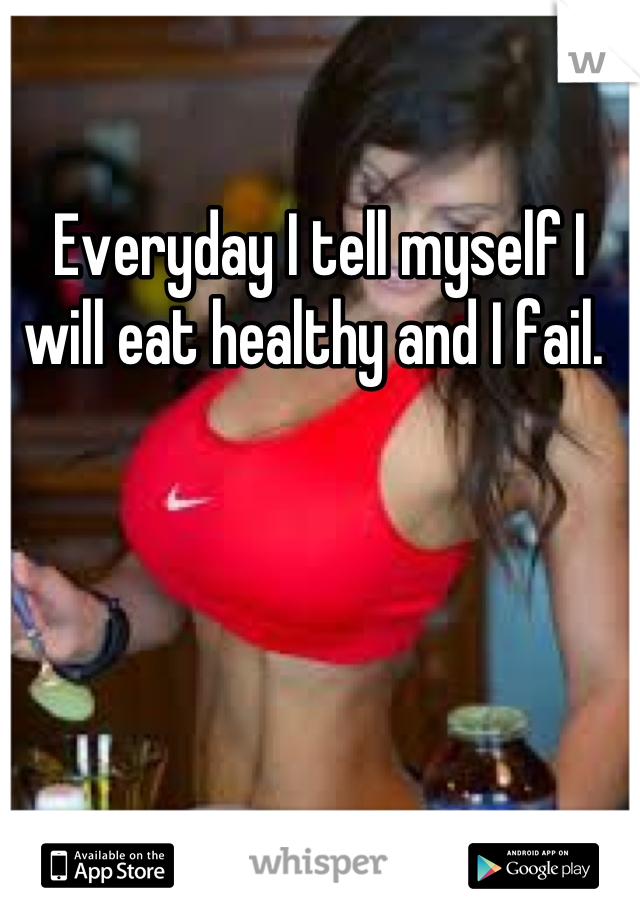 Everyday I tell myself I will eat healthy and I fail.