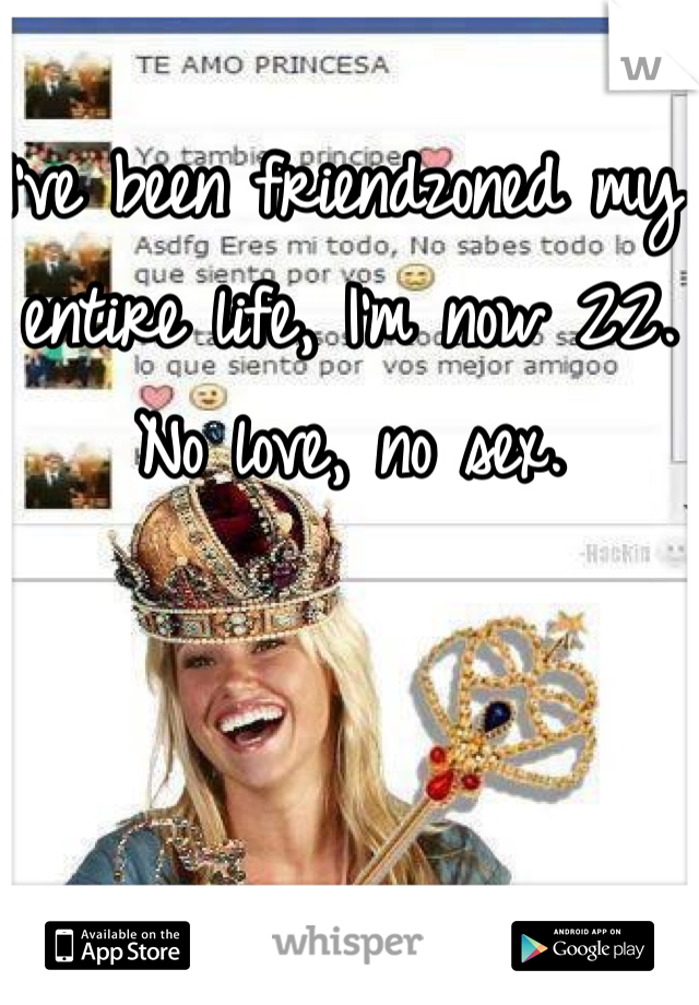 I've been friendzoned my entire life, I'm now 22. No love, no sex.