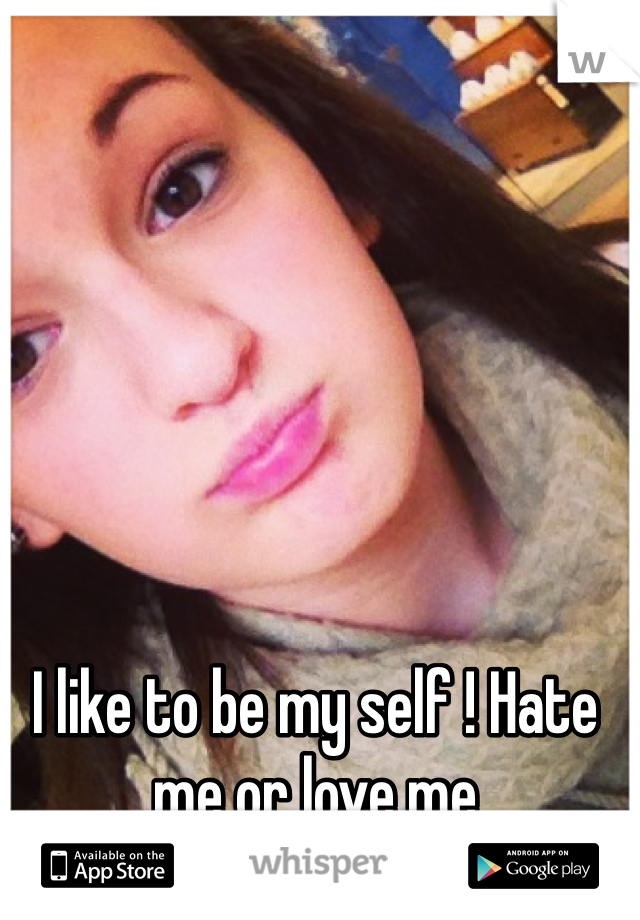 I like to be my self ! Hate me or love me