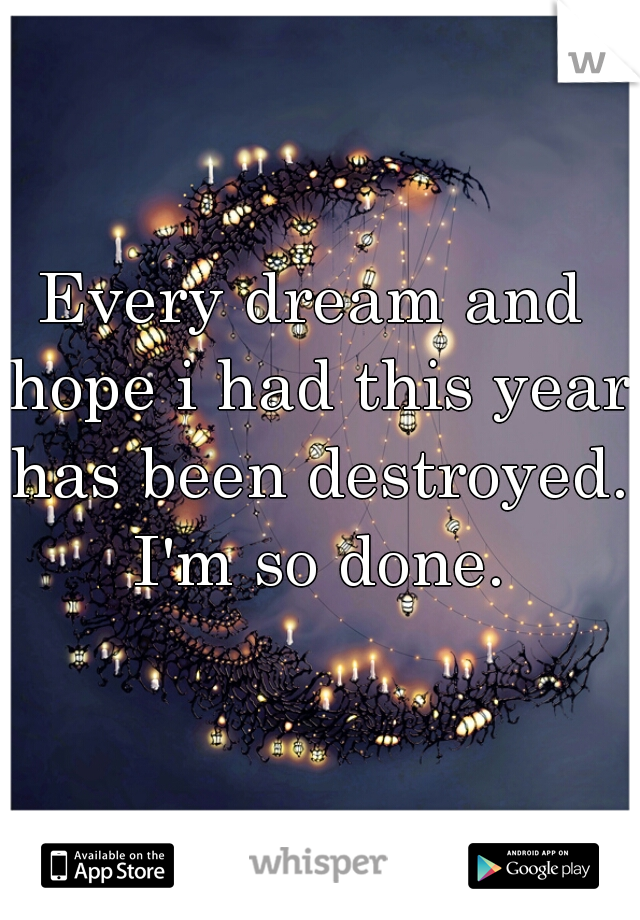 Every dream and hope i had this year has been destroyed. I'm so done.