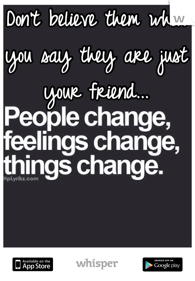 Don't believe them when you say they are just your friend...