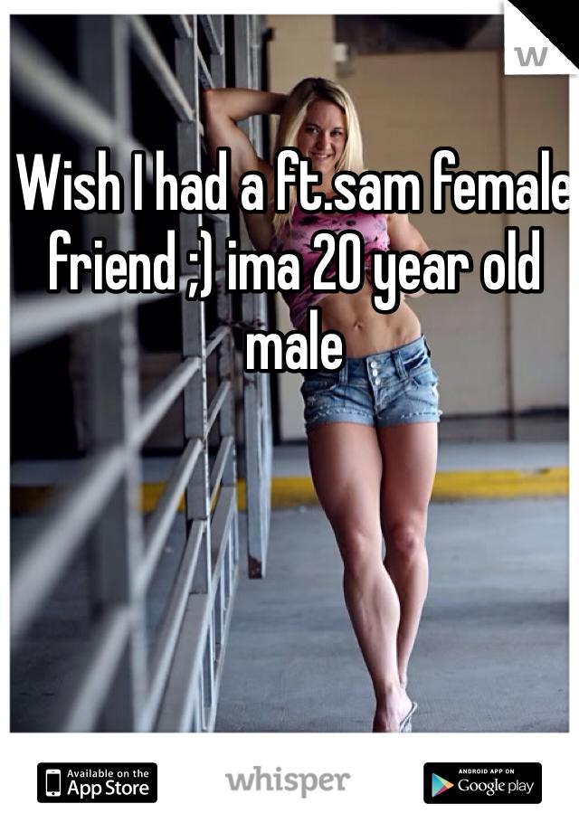 Wish I had a ft.sam female friend ;) ima 20 year old male