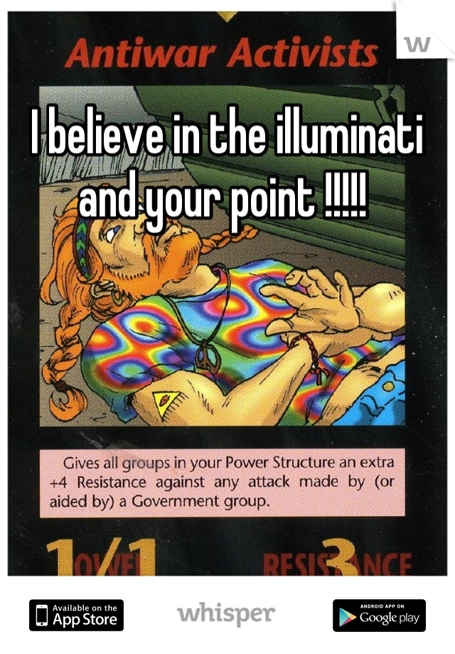 I believe in the illuminati and your point !!!!!