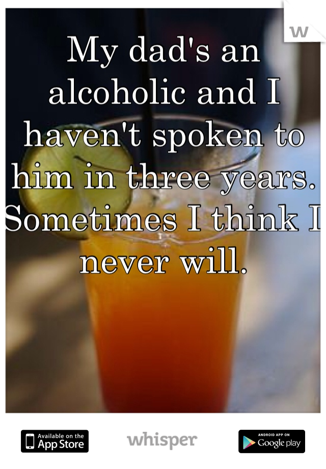 My dad's an alcoholic and I haven't spoken to him in three years. Sometimes I think I never will.