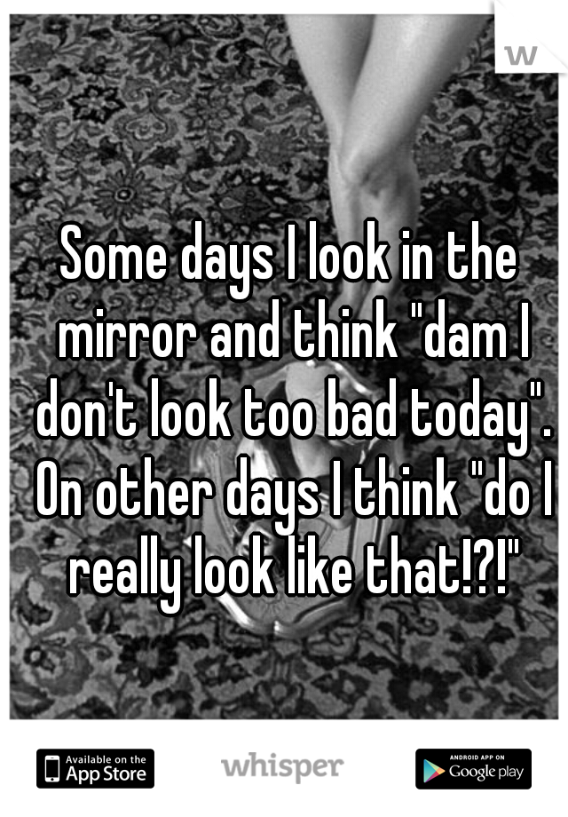 "Some days I look in the mirror and think ""dam I don't look too bad today"". On other days I think ""do I really look like that!?!"""