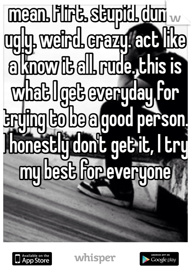 mean. flirt. stupid. dumb. ugly. weird. crazy. act like a know it all. rude. this is what I get everyday for trying to be a good person. I honestly don't get it, I try my best for everyone