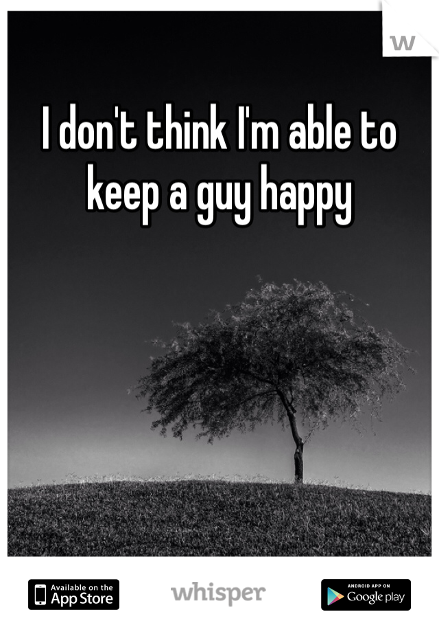I don't think I'm able to keep a guy happy