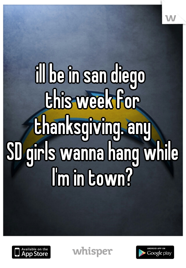 ill be in san diego  this week for thanksgiving. any  SD girls wanna hang while I'm in town?