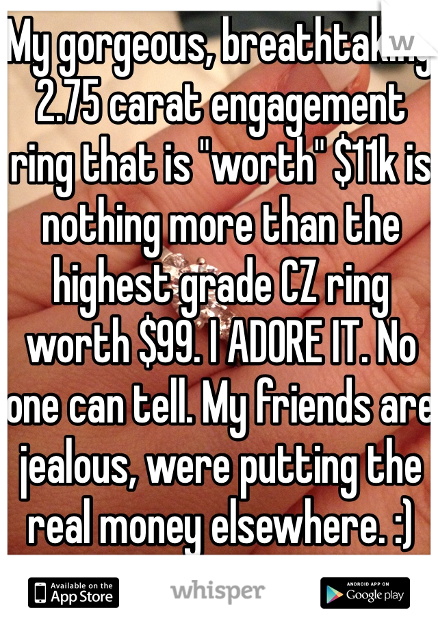 """My gorgeous, breathtaking 2.75 carat engagement ring that is """"worth"""" $11k is nothing more than the highest grade CZ ring worth $99. I ADORE IT. No one can tell. My friends are jealous, were putting the real money elsewhere. :)"""