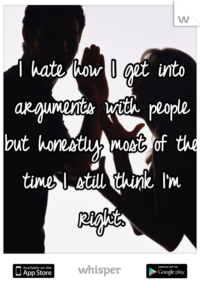 I hate how I get into arguments with people but honestly most of the time I still think I'm right.