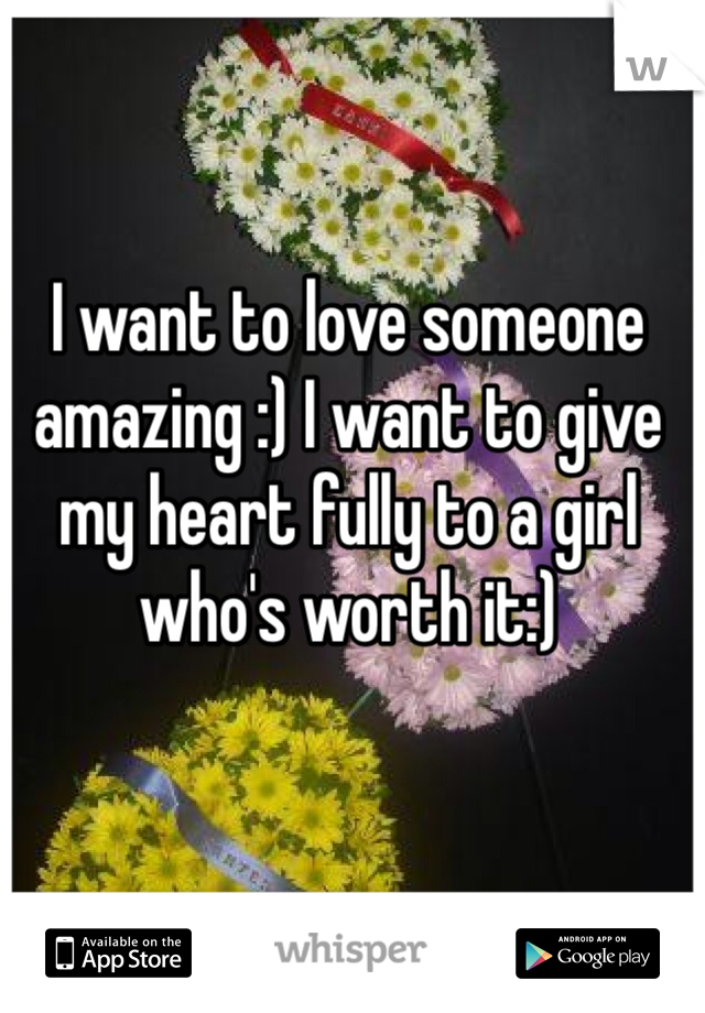 I want to love someone amazing :) I want to give my heart fully to a girl who's worth it:)