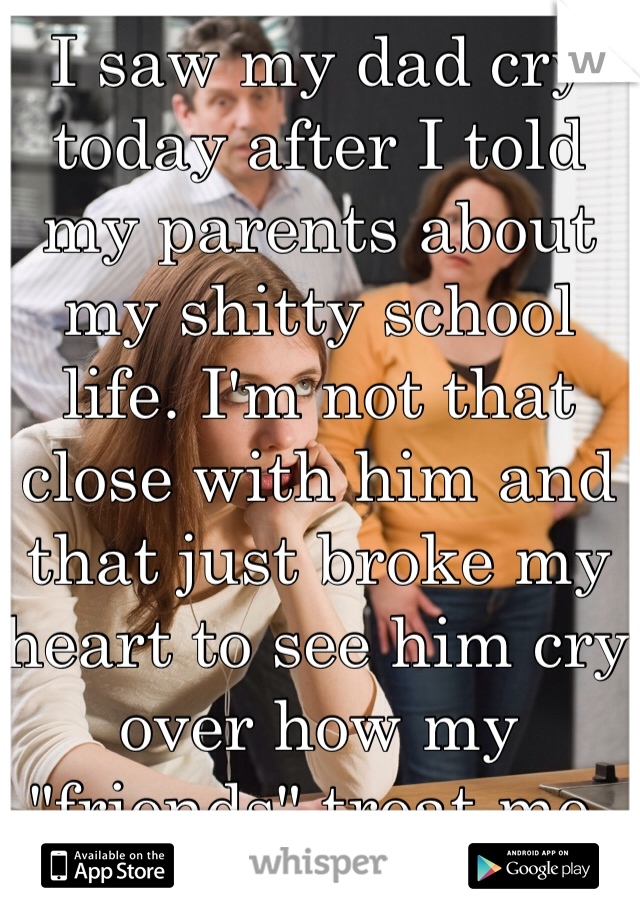 """I saw my dad cry today after I told my parents about my shitty school life. I'm not that close with him and that just broke my heart to see him cry over how my """"friends"""" treat me."""