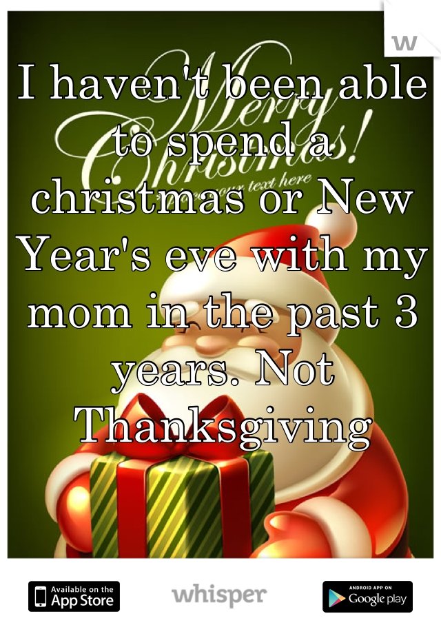 I haven't been able to spend a christmas or New Year's eve with my mom in the past 3 years. Not Thanksgiving
