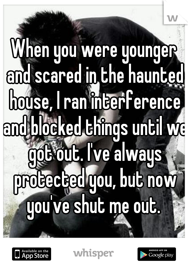 When you were younger and scared in the haunted house, I ran interference and blocked things until we got out. I've always protected you, but now you've shut me out.