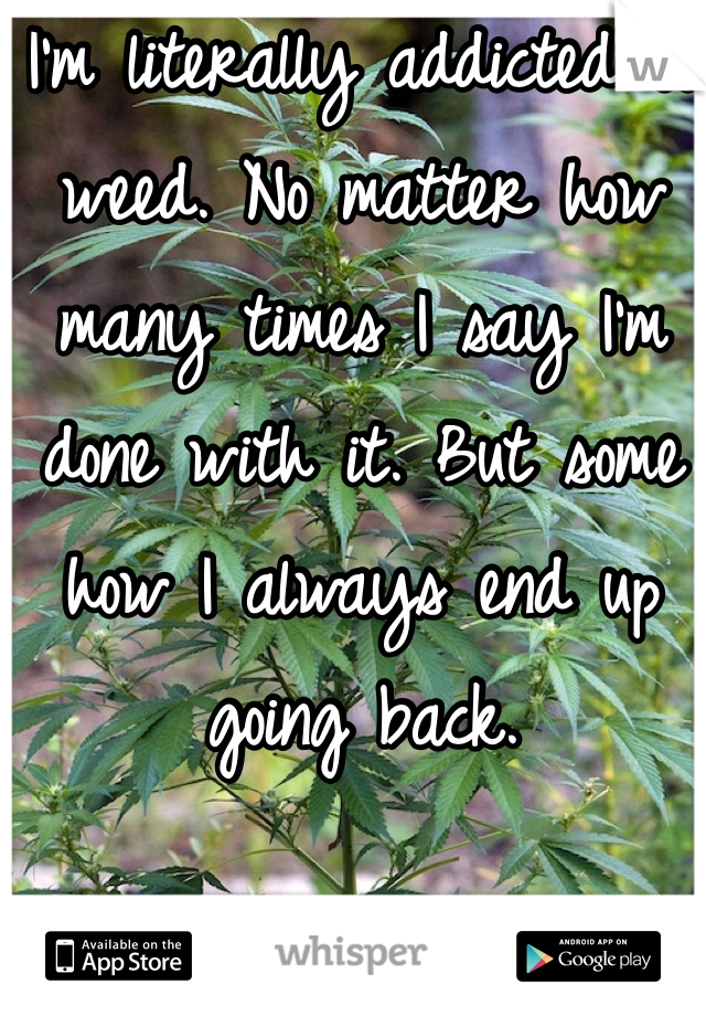 I'm literally addicted to weed. No matter how many times I say I'm done with it. But some how I always end up going back.