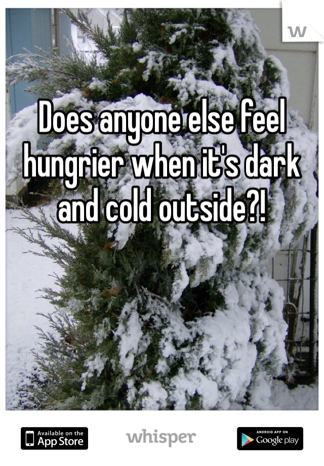 Does anyone else feel hungrier when it's dark and cold outside?!