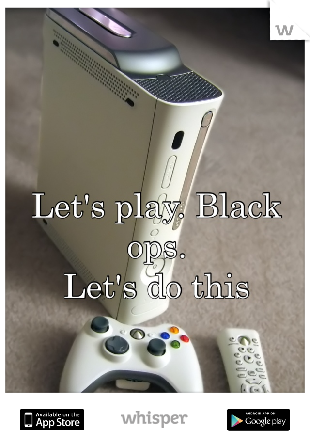 Let's play. Black ops.  Let's do this