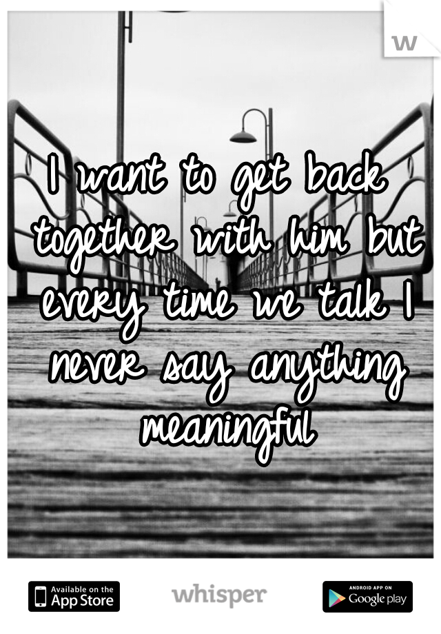 I want to get back together with him but every time we talk I never say anything meaningful