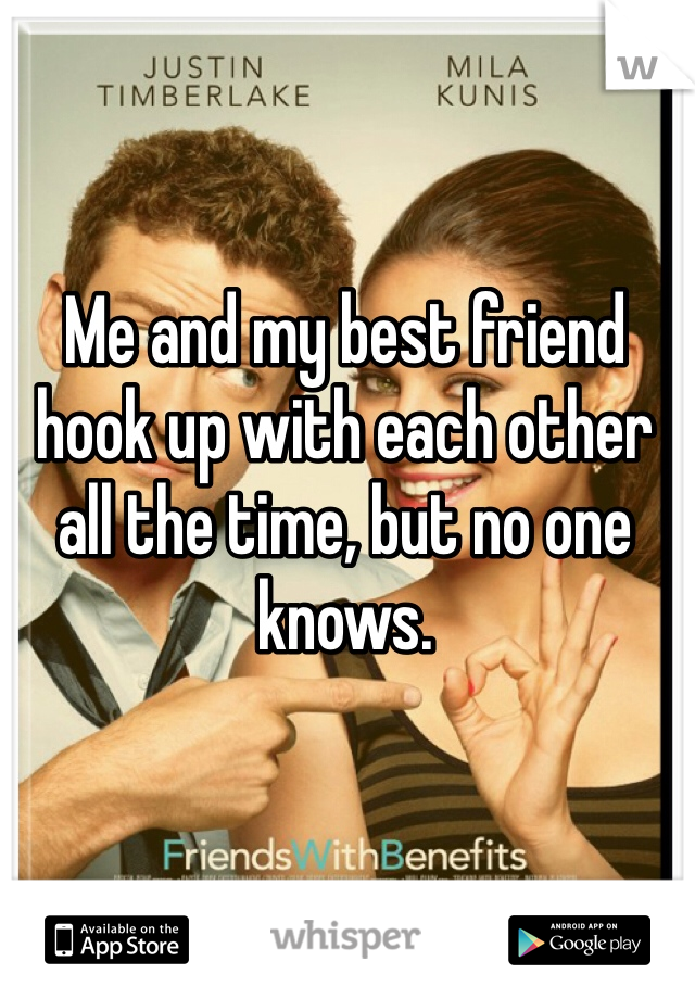 Me and my best friend hook up with each other all the time, but no one knows.