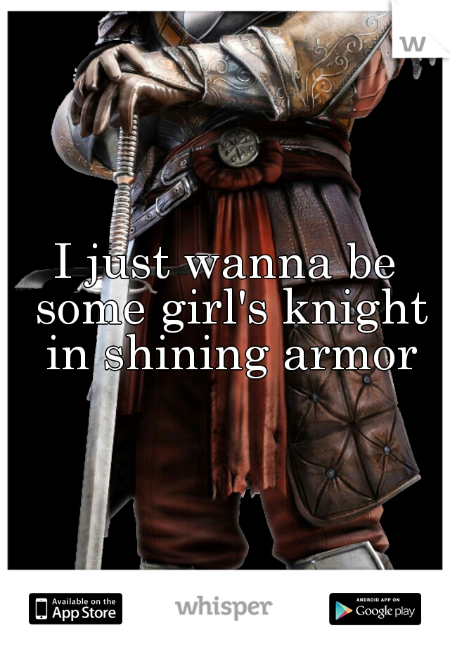 I just wanna be some girl's knight in shining armor
