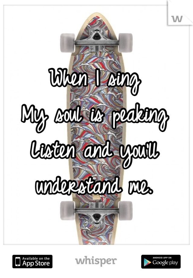 When I sing My soul is peaking Listen and you'll  understand me.