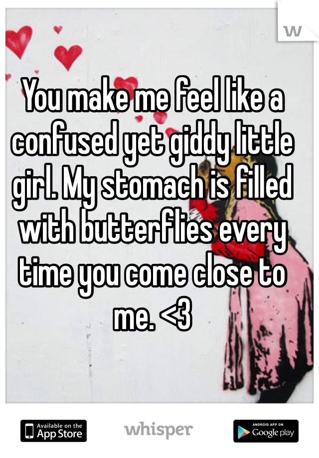 You make me feel like a confused yet giddy little girl. My stomach is filled with butterflies every time you come close to me. <3