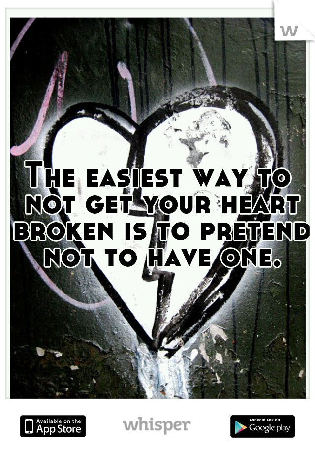 The easiest way to not get your heart broken is to pretend not to have one.