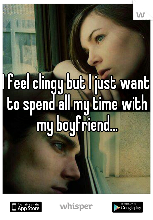 I feel clingy but I just want to spend all my time with my boyfriend...