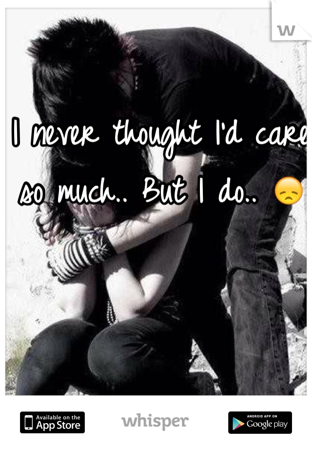 I never thought I'd care so much.. But I do.. 😞
