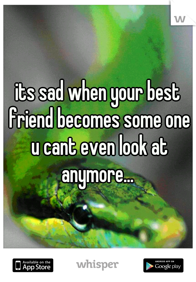 its sad when your best friend becomes some one u cant even look at anymore...
