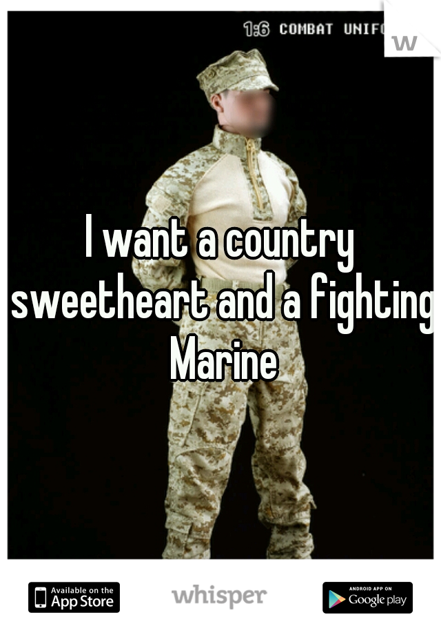 I want a country sweetheart and a fighting Marine