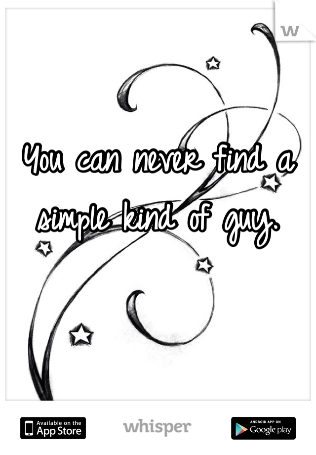 You can never find a simple kind of guy.