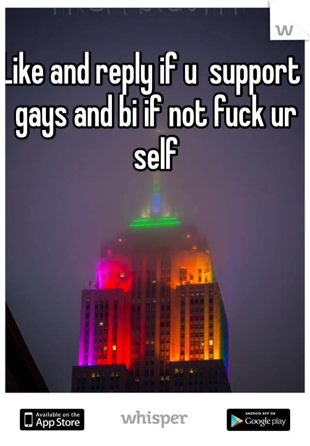 Like and reply if u  support  gays and bi if not fuck ur self