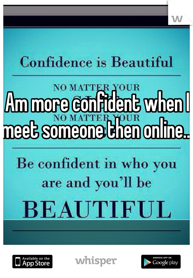 Am more confident when I meet someone then online...